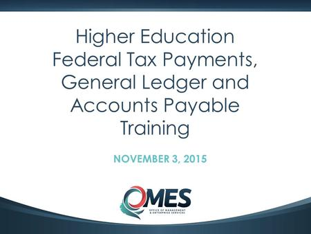 0 Higher Education Federal Tax Payments, General Ledger and Accounts Payable Training NOVEMBER 3, 2015.