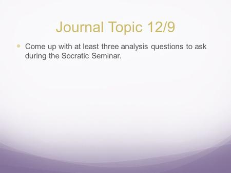Journal Topic 12/9 Come up with at least three analysis questions to ask during the Socratic Seminar.