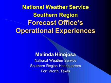 National Weather Service Southern Region Forecast Office's Operational Experiences Melinda Hinojosa National Weather Service Southern Region Headquarters.