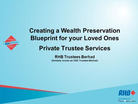 1 1 Creating a Wealth Preservation Blueprint for your Loved Ones Private Trustee Services RHB Trustees Berhad (formerly known as OSK Trustees Berhad)
