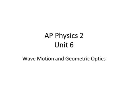 AP Physics 2 Unit 6 Wave Motion and Geometric Optics.