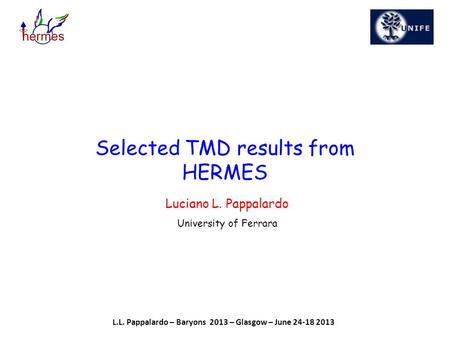 Luciano L. Pappalardo University of Ferrara Selected TMD results from HERMES L.L. Pappalardo – Baryons 2013 – Glasgow – June 24-18 2013.