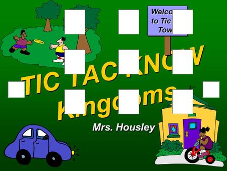 TIC TAC KNOW Kingdoms Mrs. Housley Welcome to TicTac Town.