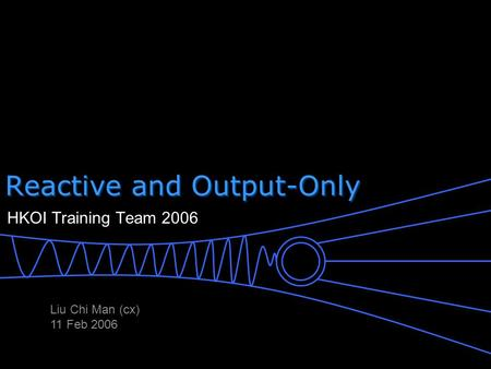 Reactive and Output-Only HKOI Training Team 2006 Liu Chi Man (cx) 11 Feb 2006.