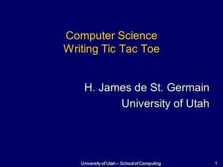 1 University of Utah – School of Computing Computer Science Writing Tic Tac Toe H. James de St. Germain University of Utah.