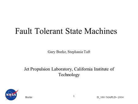 D_160 / MAPLD - 2004Burke 1 Fault Tolerant State Machines Gary Burke, Stephanie Taft Jet Propulsion Laboratory, California Institute of Technology.