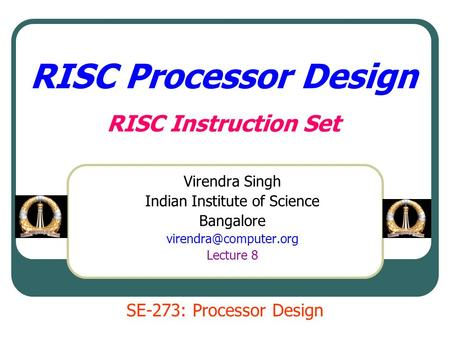 RISC Processor Design RISC Instruction Set Virendra Singh Indian Institute of Science Bangalore Lecture 8 SE-273: Processor Design.