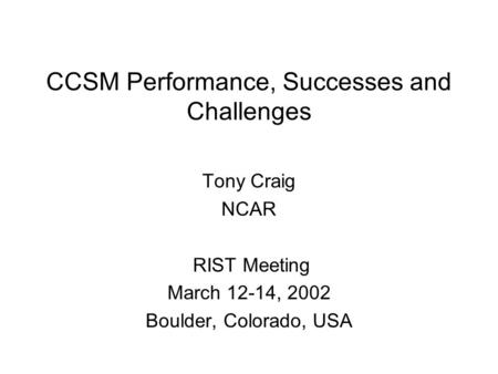 CCSM Performance, Successes and Challenges Tony Craig NCAR RIST Meeting March 12-14, 2002 Boulder, Colorado, USA.