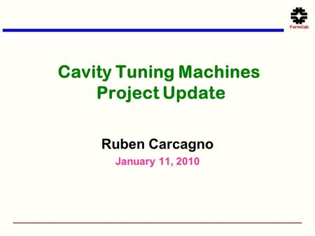 Cavity Tuning Machines Project Update Ruben Carcagno January 11, 2010.