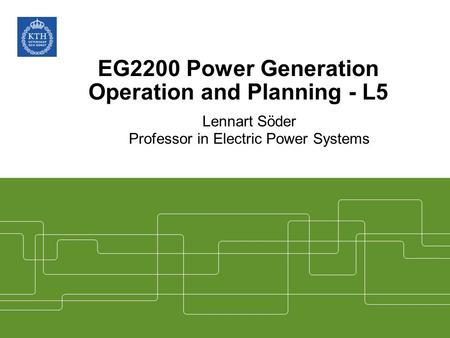 EG2200 Power Generation Operation and Planning - L5 Lennart Söder Professor in Electric Power Systems.