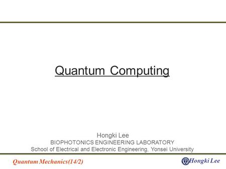 Quantum Mechanics(14/2) Hongki Lee BIOPHOTONICS ENGINEERING LABORATORY School of Electrical and Electronic Engineering, Yonsei University Quantum Computing.