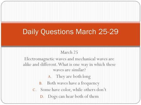 March 25 Electromagnetic waves and mechanical waves are alike and different. What is one way in which these waves are similar? A. They are both long B.