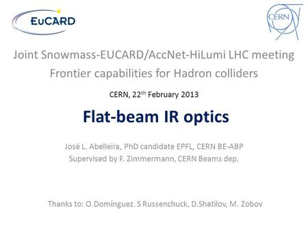 Flat-beam IR optics José L. Abelleira, PhD candidate EPFL, CERN BE-ABP Supervised by F. Zimmermann, CERN Beams dep. Thanks to: O.Domínguez. S Russenchuck,