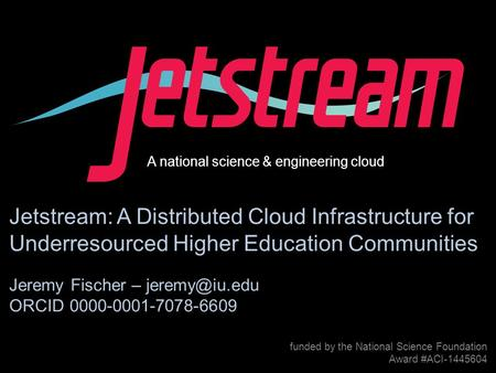 Award #1445604 funded by the National Science Foundation Award #ACI-1445604 Jetstream: A Distributed Cloud Infrastructure for.