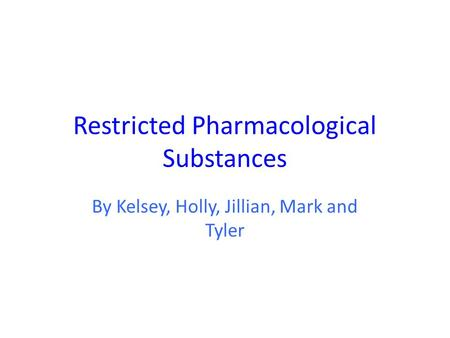 Restricted Pharmacological Substances By Kelsey, Holly, Jillian, Mark and Tyler.