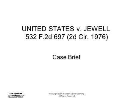 Copyright 2007 Thomson Delmar Learning. All Rights Reserved. UNITED STATES v. JEWELL 532 F.2d 697 (2d Cir. 1976) Case Brief.