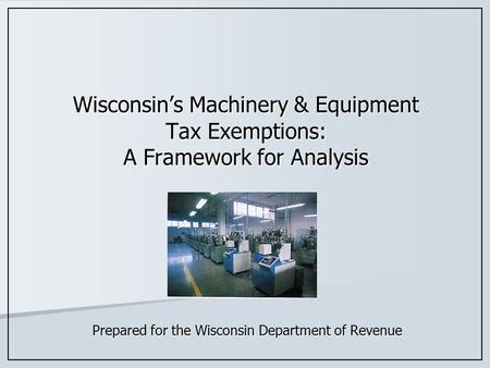Wisconsin's Machinery & Equipment Tax Exemptions: A Framework for Analysis Prepared for the Wisconsin Department of Revenue.