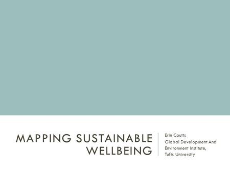 MAPPING SUSTAINABLE WELLBEING Erin Coutts Global Development And Environment Institute, Tufts University.