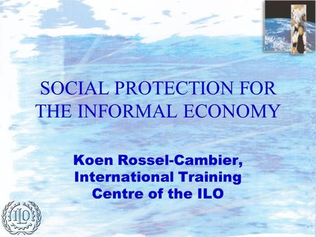 SOCIAL PROTECTION FOR THE INFORMAL ECONOMY Koen Rossel-Cambier, International Training Centre of the ILO.