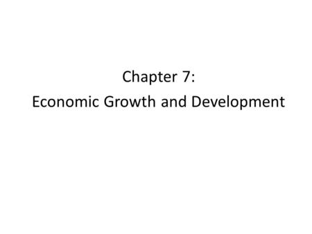 Chapter 7: Economic Growth and Development. 7.1 Defining Economic Growth A country's standard of living depends on its ability to produce goods and services.
