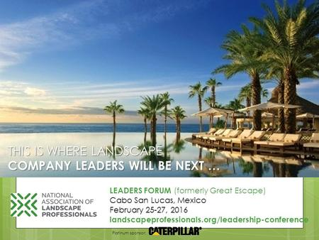 THIS IS WHERE LANDSCAPE COMPANY LEADERS WILL BE NEXT … LEADERS FORUM (formerly Great Escape) Cabo San Lucas, Mexico February 25-27, 2016 landscapeprofessionals.org/leadership-conference.