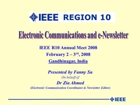 IEEE R10 Annual Meet 2008 February 2 – 3 rd, 2008 Gandhinagar, India Presented by Fanny Su On behalf of Dr Zia Ahmed (Electronic Communication Coordinator.