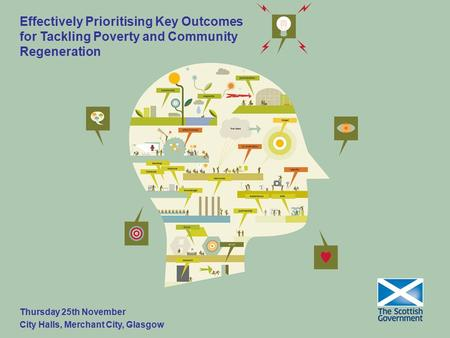 Effectively Prioritising Key Outcomes for Tackling Poverty and Community Regeneration Thursday 25th November City Halls, Merchant City, Glasgow.