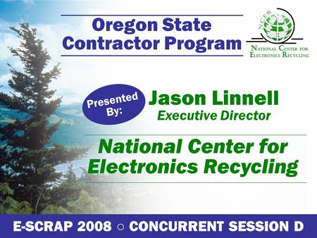 Oregon State Contractor Program Jason Linnell Executive Director Presented By: E-SCRAP 2008 ○ CONCURRENT SESSION D National Center for Electronics Recycling.