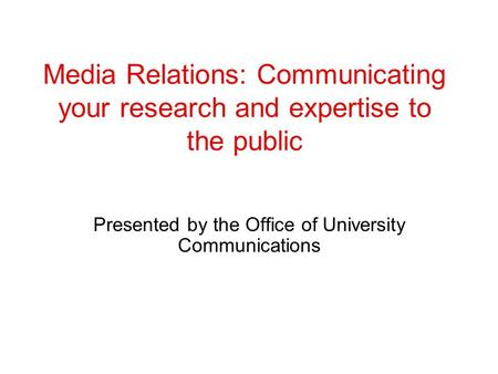 Media Relations: Communicating your research and expertise to the public Presented by the Office of University Communications.