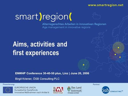 Aims, activities and first experiences ENWHP Conference 30-40-50 plus, Linz | June 20, 2006 Birgit Kriener, ÖSB Consulting PLC.