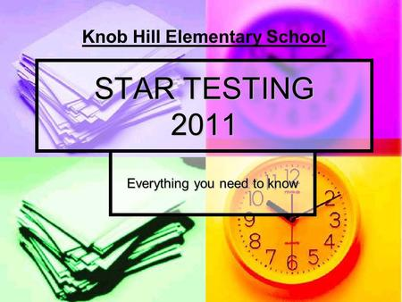 STAR TESTING 2011 Everything you need to know Knob Hill Elementary School.