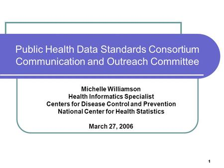 1 Public Health Data Standards Consortium Communication and Outreach Committee Michelle Williamson Health Informatics Specialist Centers for Disease Control.