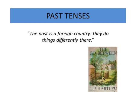 "PAST TENSES ""The past is a foreign country: they do things differently there."""