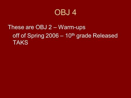 OBJ 4 These are OBJ 2 – Warm-ups off of Spring 2006 – 10 th grade Released TAKS.