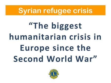 """The biggest humanitarian crisis in Europe since the Second World War"" Syrian refugee crisis."