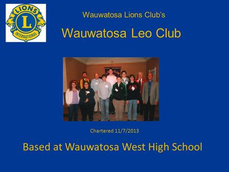Based at Wauwatosa West High School Wauwatosa Lions Club's Wauwatosa Leo Club Chartered 11/7/2013.