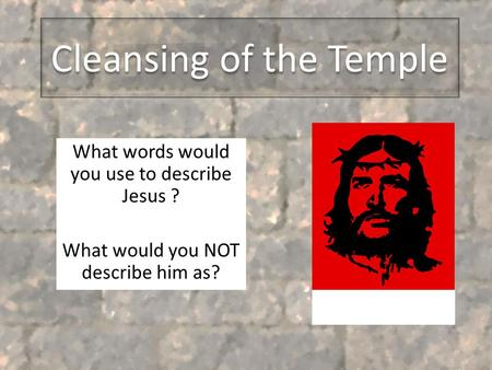 Cleansing of the Temple What words would you use to describe Jesus ? What would you NOT describe him as?