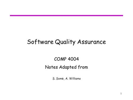 1 Software Quality Assurance COMP 4004 Notes Adapted from S. Som é, A. Williams.