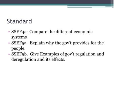 Standard SSEF4a- Compare the different economic systems SSEF5a. Explain why the gov't provides for the people. SSEF5b. Give Examples of gov't regulation.