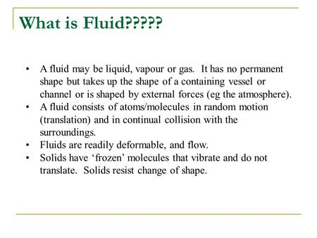 What is Fluid????? A fluid may be liquid, vapour or gas. It has no permanent shape but takes up the shape of a containing vessel or channel or is shaped.
