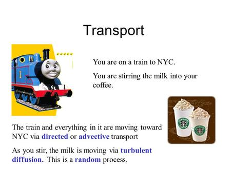 Transport You are on a train to NYC. You are stirring the milk into your coffee. The train and everything in it are moving toward NYC via directed or advective.