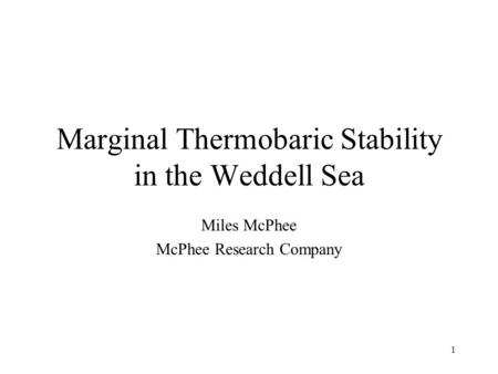 1 Marginal Thermobaric Stability in the Weddell Sea Miles McPhee McPhee Research Company.