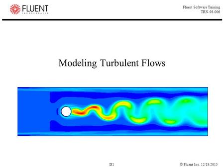 © Fluent Inc. 12/18/2015 D1 Fluent Software Training TRN-98-006 Modeling Turbulent Flows.