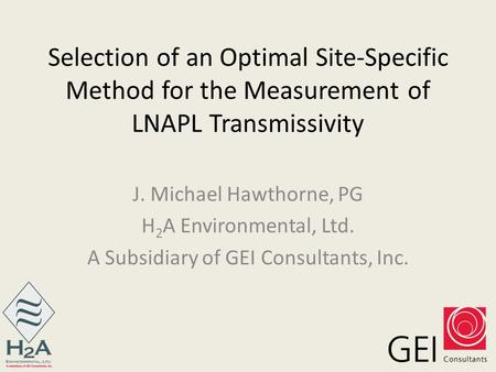 Selection of an Optimal Site-Specific Method for the Measurement of LNAPL Transmissivity J. Michael Hawthorne, PG H 2 A Environmental, Ltd. A Subsidiary.
