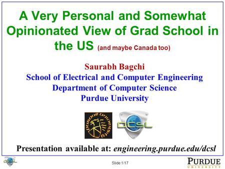 Slide 1/17 A Very Personal and Somewhat Opinionated View of Grad School in the US (and maybe Canada too) Saurabh Bagchi School of Electrical and Computer.