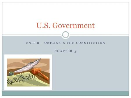 UNIT B – ORIGINS & THE CONSTITUTION CHAPTER 3 U.S. Government.