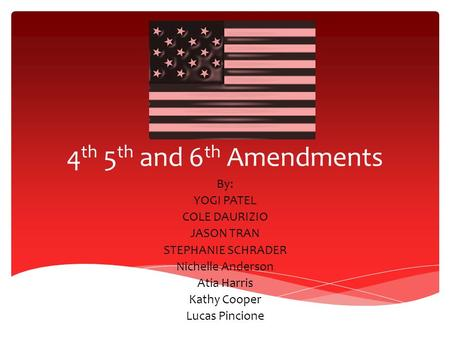 4 th 5 th and 6 th Amendments By: YOGI PATEL COLE DAURIZIO JASON TRAN STEPHANIE SCHRADER Nichelle Anderson Atia Harris Kathy Cooper Lucas Pincione.