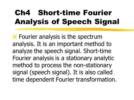 Ch4 Short-time Fourier Analysis of Speech Signal z Fourier analysis is the spectrum analysis. It is an important method to analyze the speech signal. Short-time.