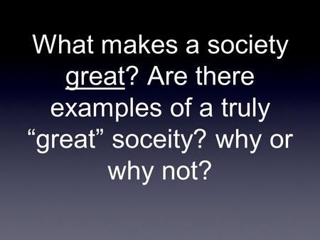 "What makes a society great? Are there examples of a truly ""great"" soceity? why or why not?"