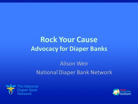 Rock Your Cause Advocacy for Diaper Banks Alison Weir National Diaper Bank Network.